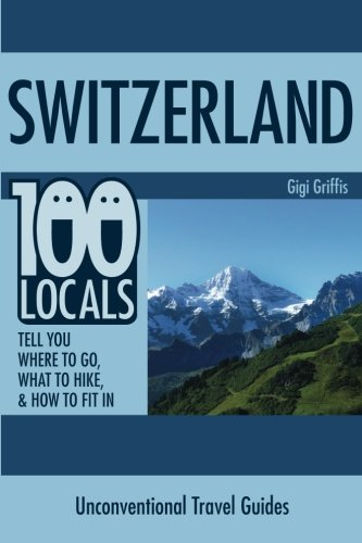 Switzerland: 100 Locals Notify You What to Do, Where to Hike, & How to F... - switzerland 100 locals tell you what to do where to hike how to f