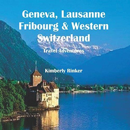 Geneva, Lausanne, Fribourg & Western Switzerland Travel Adventures - geneva lausanne fribourg western switzerland travel adventures