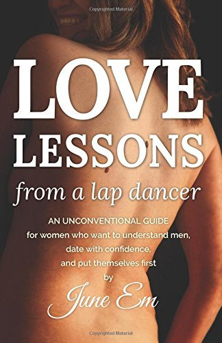Love Lessons from a Lap Dancer: an guide that is unconventional women who ... - love lessons from a lap dancer an unconventional guide for women who