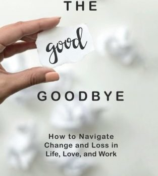 The goodbye that is good How to Navigate Change and Loss in Life, Love, and W... - the good goodbye how to navigate change and loss in life love and w 313x350