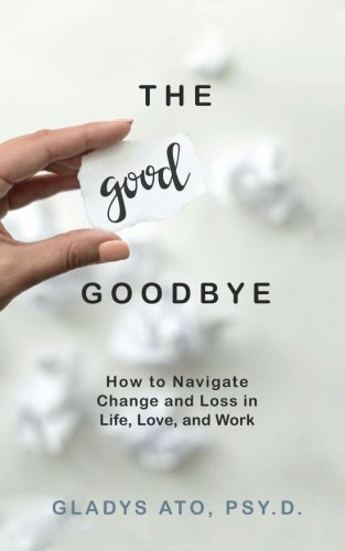 The goodbye that is good How to Navigate Change and Loss in Life, Love, and W... - the good goodbye how to navigate change and loss in life love and w