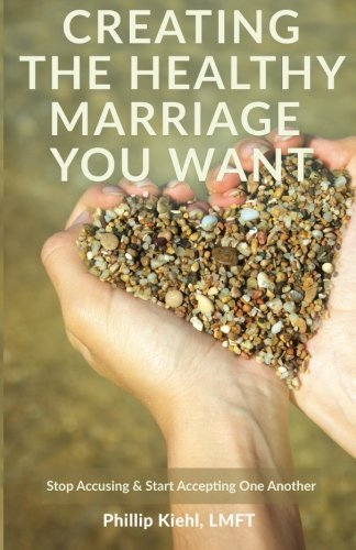 Producing the marriage that is healthy Want: Stop Accusing & Start Acceptin... - creating the healthy marriage you want stop accusing start acceptin