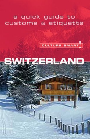 Customs Smart! Switzerland (Customs Smart! The fundamental Guide to Cust... - culture smart switzerland culture smart the essential guide to cust