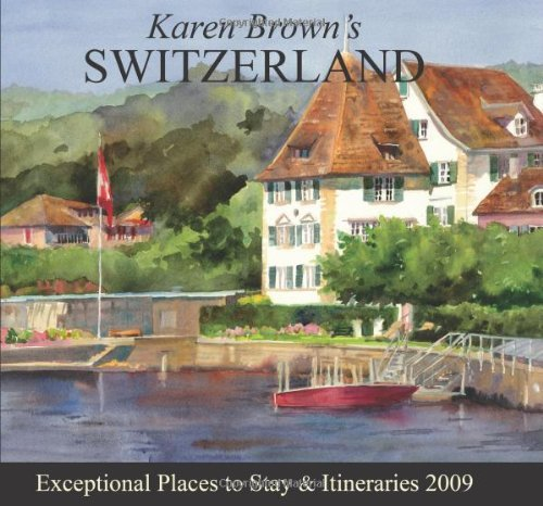 Karen Brown's Switzerland 2009: Exceptional Places to Stay & Itinerari... - karen browns switzerland 2009 exceptional places to stay itinerari