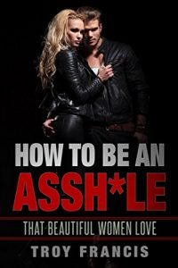How exactly to Be An Assh*le: That striking Women enjoy - how to be an asshle that beautiful women love 200x300