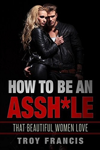 How exactly to Be An Assh*le: That striking Women enjoy - how to be an asshle that beautiful women love