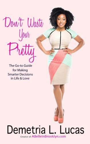 Do not Waste Your Pretty: The Go-to Guide to make Smarter choices ... - dont waste your pretty the go to guide for making smarter decisions