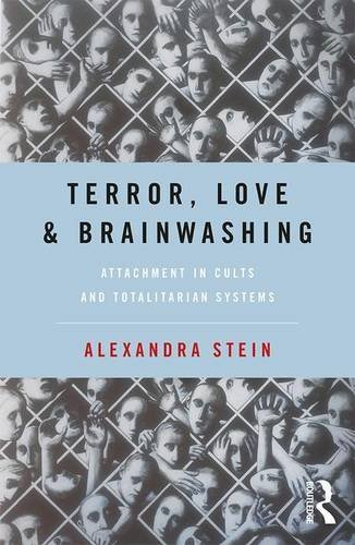 Terror, Love and Brainwashing: Attachment in Cults and Totalitarian Sy... - Terror Love and Brainwashing Attachment in Cults and Totalitarian Sy