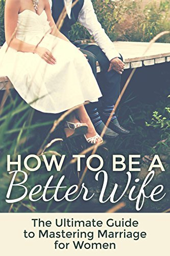 Marriage: How To Be A Better Wife: The Ultimate Guide To Mastering Mar... - Marriage How To Be A Better Wife The Ultimate Guide To Mastering Mar