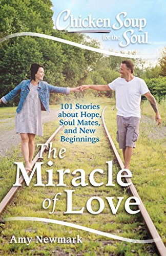 Chicken Soup for the Soul: The Miracle of Love: 101 Stories about Hope... - Chicken Soup for the Soul The Miracle of Love 101 Stories about Hope