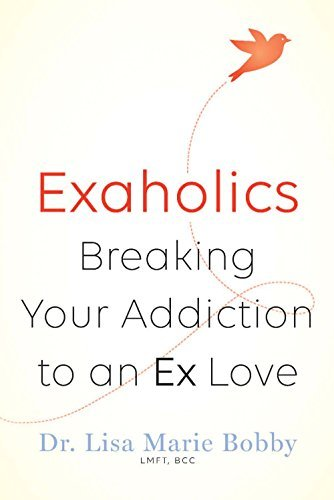 Exaholics: Breaking Your Addiction to an Ex Love - Exaholics Breaking Your Addiction to an Ex Love