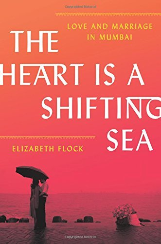 The Heart Is a Shifting Sea: Love and Marriage in Mumbai - The Heart Is a Shifting Sea Love and Marriage in Mumbai