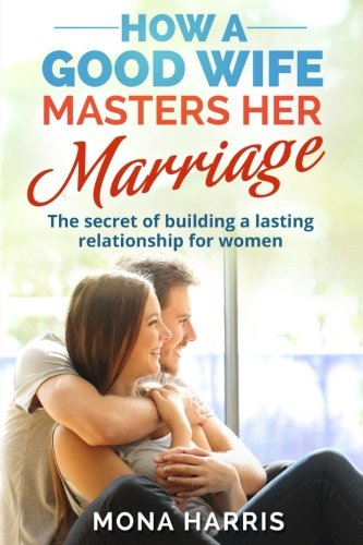 Marriage: How A Good Wife Masters Her Marriage: The Secret Of Building... - Marriage How A Good Wife Masters Her Marriage The Secret Of Building