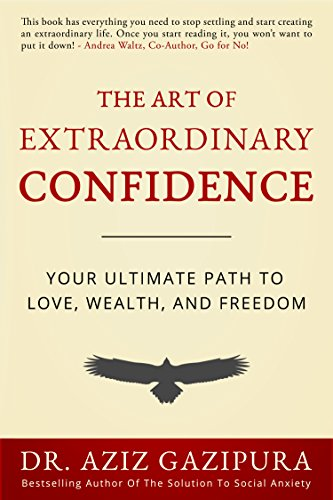 The Art of Extraordinary Confidence: Your Ultimate Path To Love, Wealt... - The Art of Extraordinary Confidence Your Ultimate Path To Love Wealt