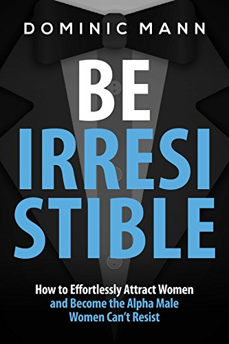 Attract Women: Be Irresistible: How to Effortlessly Attract Women and ... - Attract Women Be Irresistible How to Effortlessly Attract Women and