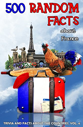 500 Random Facts: about France (Trivia and Facts concerning the Countries B... - 500 Random Facts about France Trivia and Facts about the Countries B