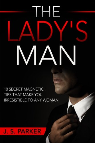 The Lady's Man: 10 Secret Magnetic Tips That Make You IRRESISTIBLE To ... - The Ladys Man 10 Secret Magnetic Tips That Make You IRRESISTIBLE To