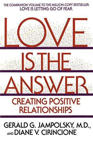 Love Is the Answer: Creating Positive Relationships - Love Is the Answer Creating Positive Relationships