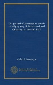 The journal of Montaigne's travels in Italy by means of Switzerland and ... - The journal of Montaignes travels in Italy by way of Switzerland and 188x300