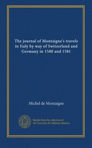 The journal of Montaigne's travels in Italy by means of Switzerland and ... - The journal of Montaignes travels in Italy by way of Switzerland and