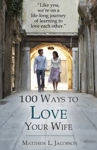 100 Ways to Love Your Wife: A Life-long Journey of Learning to Love Ea... - 100 Ways to Love Your Wife A Life long Journey of