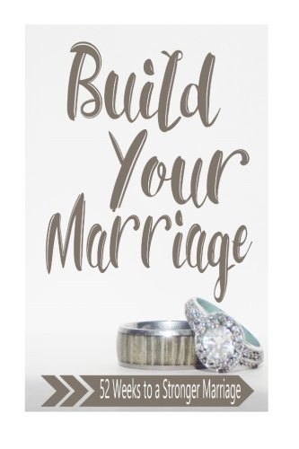 Build Your Marriage Journal: 52 Weeks to a Stronger Marriage - Build Your Marriage Journal 52 Weeks to a Stronger Marriage