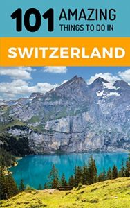 101 Amazing Things to Do in Switzerland: Switzerland Travel Guide - 101 Amazing Things to Do in Switzerland Switzerland Travel Guide 188x300