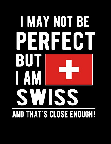 We May Not Be Perfect But I Am Swiss And That's Close Enough!: Funny No... - I May Not Be Perfect But I Am Swiss And