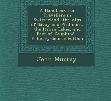 A Handbook for Travellers in Switzerland, the Alps of Savoy and Piedmo... - A Handbook for Travellers in Switzerland the Alps of Savoy 384x350