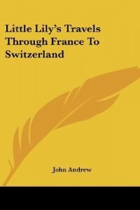 Minimal Lily's Travels Through France To Switzerland by Andrew, John pu... - Little Lilys Travels Through France To Switzerland by Andrew John 200x300