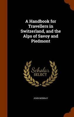 A Handbook for Travellers in Switzerland, while the Alps of Savoy and Pi... - A Handbook for Travellers in Switzerland and the Alps of