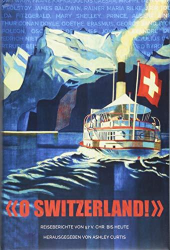 O Switzerland!: Reiseberichte Von 57 V. Chr. Bis Heute (German Edition... - O Switzerland Reiseberichte Von 57 V Chr Bis Heute German